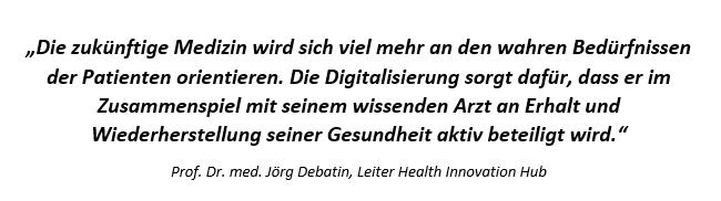 """""""Die zukünftige Medizin wird sich viel mehr an den wahren Bedürfnissen der Patienten orientieren. Die Digitalisierung sorgt dafür, dass er im Zusammenspiel mit seinem wissenden Arzt an Erhalt und Wiederherstellung seiner Gesundheit aktiv beteiligt wird."""" (Quelle: Prof. Dr. med. Jörg Debatin, Leiter Health Innovation Hub)"""